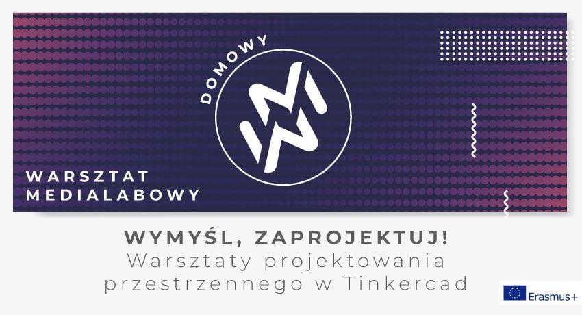 """Grafika przedstawia logo """"domowy warsztat medialabowy"""". Znak zamknięty w kole, złożony z dwóch ułożonych lustrzanie liter W oraz M. W tle białe, granatowe, fioletowe i czerwone kropki. Pod grafiką napis """"Wymyśl, zaprojektuj! Warsztaty projektowania przestrzennego w Tinkercard"""". W prawym dolnym rogu logotyp """"Erasmus +"""""""