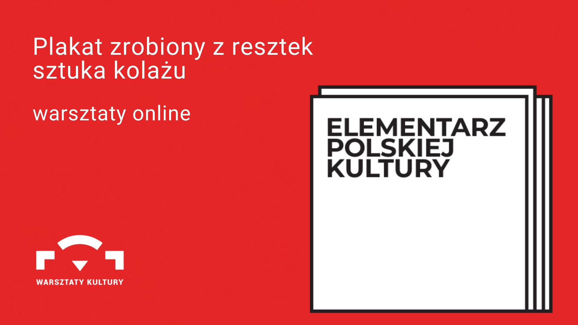 czerwone tło. z prawej strony 4 nałożone na siebie białe kwadraty z napisem Elementarz Polskiej Kultury. z lewej strony biały napis Plakat zrobiony z resztek sztuka kolażu warsztaty online. Poniżej logo Warsztatów Kultury