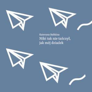 """Zdjęcie przedstawia okładkę książki Kateryny Babkiny """"Nikt tak nie tańczył, jak mój dziadek"""". Okładka przedstawi napis tytułowy oraz ilustrację samolocików z papieru."""